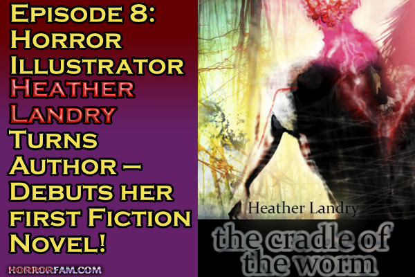 Title card for episode 8 of the horrorfam podcast, featuring an interview with horror artist and fantasy horror author heather landry about her new free novel The Cradle of the Worm beta version